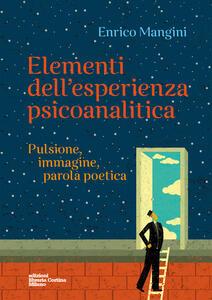 Elementi dell'esperienza psicoanalitica. Pulsione, immagine, parola poetica - Enrico Mangini - copertina