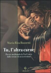 Tu, l'altra carne. Poesie meditando la via Crucis dalle rovine di un terremoto - M. Rita Bozzetti - copertina
