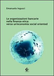 Le organizzazioni bancarie nella finanza etica. Verso un'economia social oriented