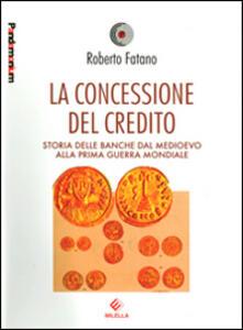 La concessione del credito. Storia delle banche dal Medioevo alla prima guerra mondiale - Roberto Fatano - copertina