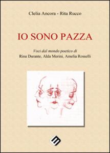 Io sono pazza. Voci dal mondo poetico di Rina Durante, Ada Merini, Amelia Ancora - copertina