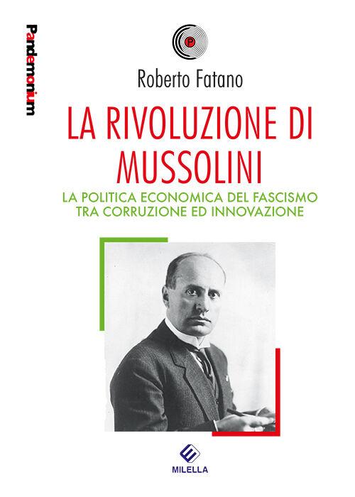 La rivoluzione di Mussolini. La politica economica del fascismo tra corruzione ed innovazione