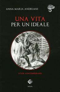 Una vita per un ideale. Studi contemporanei - Anna Maria Andriani - copertina