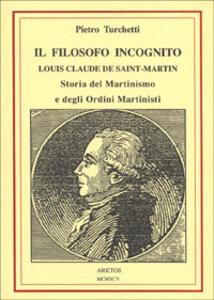 Il filosofo incognito. Louis Claude de Saint Martin. Storia del martinismo e degli ordini martisti - Pietro Turchetti - copertina