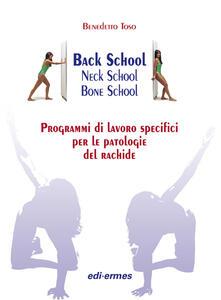 Back school, neck school, bone school. Programmi di lavoro specifici per le patologie del rachide - Benedetto Toso - copertina