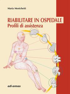 Riabilitare in ospedale. Profili di assistenza - Maria Menichetti - copertina