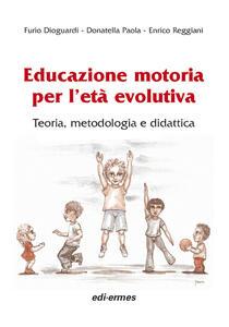 Educazione motoria per l'età evolutiva. Teoria, metodologia e didattica - Furio Dioguardi,Donatella Paola,Enrico Reggiani - copertina