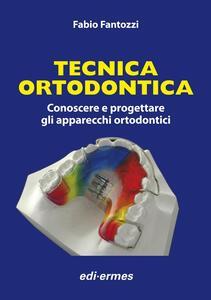 Tecnica ortodontica. Conoscere e progettare gli apparecchi ortodontici - Fabio Fantozzi - copertina