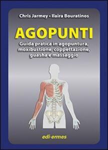 Agopunti. Guida pratica in agopuntura, moxibustione, coppettazione, guasha e massaggio - Chris Jarmey,Ilaira Bouratinos - copertina