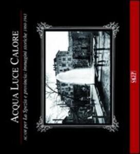 Acqua luce calore. ACAM per La Spezia e provincia. Immagini storiche 1860-1953