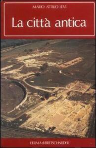 La città antica. Morfologia e biografia della aggregazione umana nell'antichità - Mario A. Levi - copertina