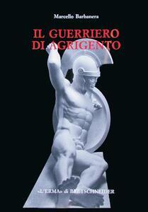 Il guerriero di Agrigento. Una probabile scultura frontonale del museo di Agrigento e alcune questioni di archeologia siceliota - Marcello Barbanera - copertina