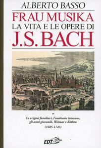 Frau Musika. La vita e le opere di J. S. Bach. Vol. 1: origini familiari, l'ambiente luterano, gli anni giovanili, Weimar e Köthen (1685-1723), Le. - Alberto Basso - copertina