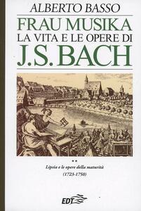 Frau Musika. La vita e le opere di J. S. Bach. Vol. 2: Lipsia e le opere della maturità (1723-1750). - Alberto Basso - copertina