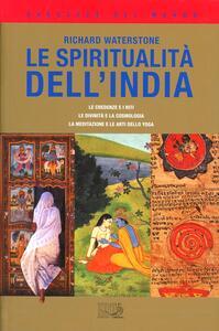 Le spiritualità dell'India. Le credenze e i riti, le divinità e la cosmologia, la meditazione e le arti dello yoga - Richard Waterstone - copertina