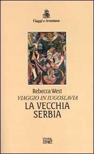 La vecchia Serbia. Viaggio in Iugoslavia - Rebecca West - copertina