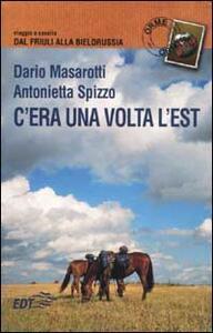 C'era una volta l'Est. Viaggio a cavallo dal Friuli alla Bielorussia - Dario Masarotti,Antonietta Spizzo - copertina