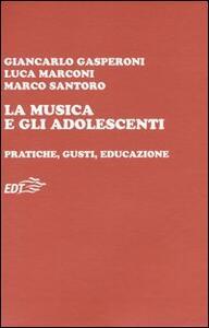 La musica e gli adolescenti. Pratiche, gusti, educazione - Giancarlo Gasperoni,Luca Marconi,Marco Santoro - copertina
