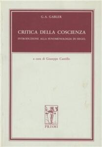 Critica della coscienza. Introduzione alla fenomenologia di Hegel - Georg A. Gabler - copertina