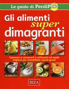Gli alimenti super dimagranti. Impara a conoscerli e utilizzarli nel modo migliore per rimodellare i punti giusti.pdf