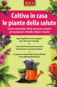 Coltiva in casa le piante dalla salute. Come seminarle, farle crescere e usarle per preparare rimedi, infusi e tisane - copertina