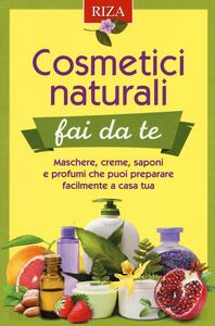 Cosmetici naturali fai da te. Maschere, creme, saponi e profumi che puoi preparare facilmente a casa tua - copertina