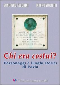Chi era costui? Personaggi e luoghi storici di Pavia. Ediz. illustrata - Mauro Viglietti,Gualtiero Tacchini - copertina