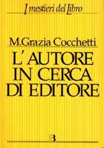 L' autore in cerca di editore. Istruzioni e consigli pratici per farsi pubblicare un libro. Con 40 interviste a editori, scrittori e consulenti editoriali