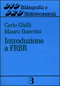 Introduzione a FRBR (Functional requirements for bibliographic records) - Ghilli Carlo Guerrini Mauro - wuz.it