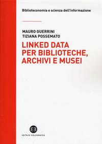Linked data per biblioteche, archivi e musei. Perché l'informazione sia del web e non solo nel web - Guerrini Mauro Possemato Tiziana - wuz.it