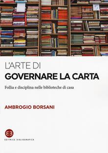 L' arte di governare la carta. Follia e disciplina nelle biblioteche di casa - Ambrogio Borsani - copertina