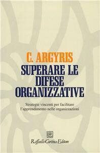 Superare le difese organizzative. Strategie vincenti per facilitare l'apprendimento nelle organizzazioni