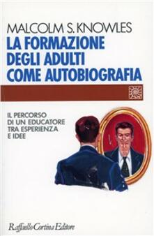 La formazione degli adulti come autobiografia. Il percorso di un educatore tra esperienza e idee - Malcolm Knowles - copertina