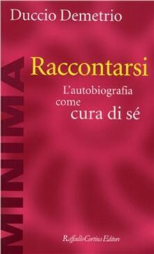 Raccontarsi. L'autobiografia come cura di sé - Duccio Demetrio - copertina