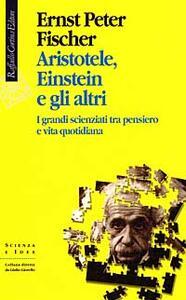 Aristotele, Einstein e gli altri. I grandi scienziati tra pensiero e vita quotidiana