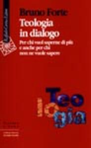 Teologia in dialogo. Per chi vuol saperne di più e anche per chi non ne vuole sapere
