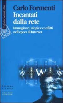 Incantati dalla rete. Immaginari, utopie e conflitti nell'epoca di Internet - Carlo Formenti - copertina