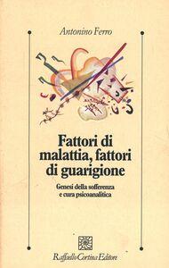 Foto Cover di Fattori di malattia, fattori di guarigione, Libro di Antonino Ferro, edito da Cortina Raffaello