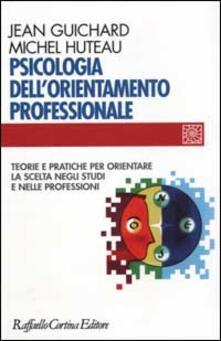 Psicologia dell'orientamento professionale. Teorie e pratiche per orientare la scelta negli studi e nelle professioni - Jean Guichard,Michel Huteau - copertina