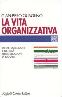 Image of La vita organizzativa. Difese, collusioni e ostilità nelle relazioni di lavoro