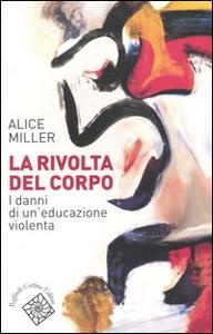 Libro La rivolta del corpo. I danni di un'educazione violenta Alice Miller