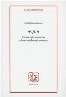 Aqua. L'acqua elettromagnetica e le sue mirabolanti avventure - Roberto Germano - copertina