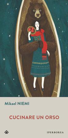 Cucinare un orso - Mikael Niemi,Alessandra Albertari,Alessandra Scali - ebook