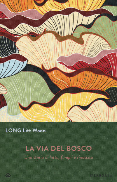 La Via Del Bosco Una Storia Di Lutto Funghi E Rinascita Litt Woon Long Libro Iperborea Ibs