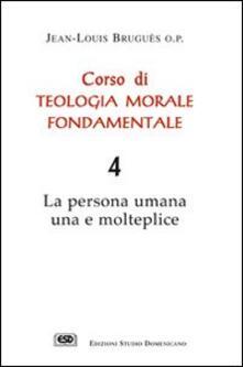 Corso di teologia morale fondamentale. La persona umana una e molteplice. Vol. 4.pdf