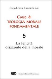 Ilmeglio-delweb.it Corso di teologia morale fondamentale. Vol. 5: La felicità orizzonte della morale. Image