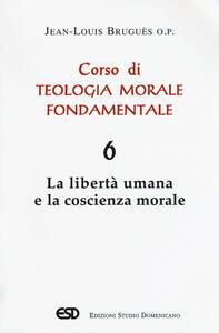 Corso di teologia morale fondamentale. Vol. 6: libertà umana e la coscienza morale, La.