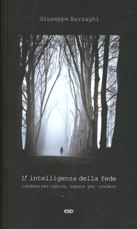 L' L' intelligenza della fede. Credere per capire, sapere per credere - Barzaghi Giuseppe - wuz.it