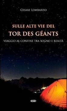 Sulle alte vie del Tor des Géants. Viaggio al confine tra sogno e realtà - Cesare Lombardo - copertina