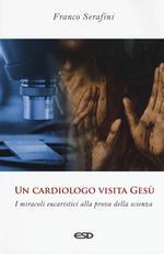 Un cardiologo visita Gesù. I miracoli eucaristici alla prova della scienza
